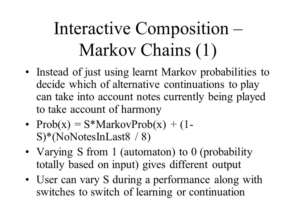 Interactive Composition – Markov Chains (1) Instead of just using learnt Markov probabilities to decide which of alternative continuations to play can take into account notes currently being played to take account of harmony Prob(x) = S*MarkovProb(x) + (1- S)*(NoNotesInLast8 / 8) Varying S from 1 (automaton) to 0 (probability totally based on input) gives different output User can vary S during a performance along with switches to switch of learning or continuation