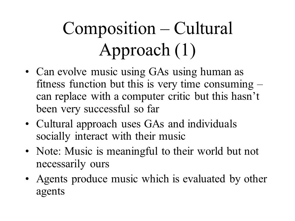 Composition – Cultural Approach (1) Can evolve music using GAs using human as fitness function but this is very time consuming – can replace with a computer critic but this hasn't been very successful so far Cultural approach uses GAs and individuals socially interact with their music Note: Music is meaningful to their world but not necessarily ours Agents produce music which is evaluated by other agents