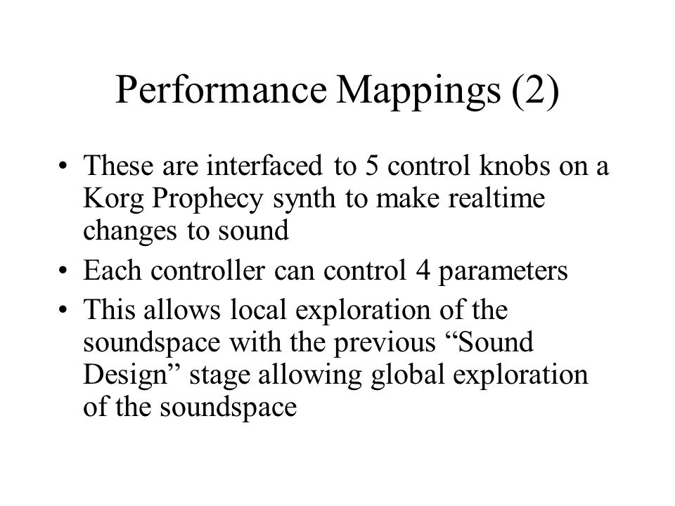 Performance Mappings (2) These are interfaced to 5 control knobs on a Korg Prophecy synth to make realtime changes to sound Each controller can control 4 parameters This allows local exploration of the soundspace with the previous Sound Design stage allowing global exploration of the soundspace