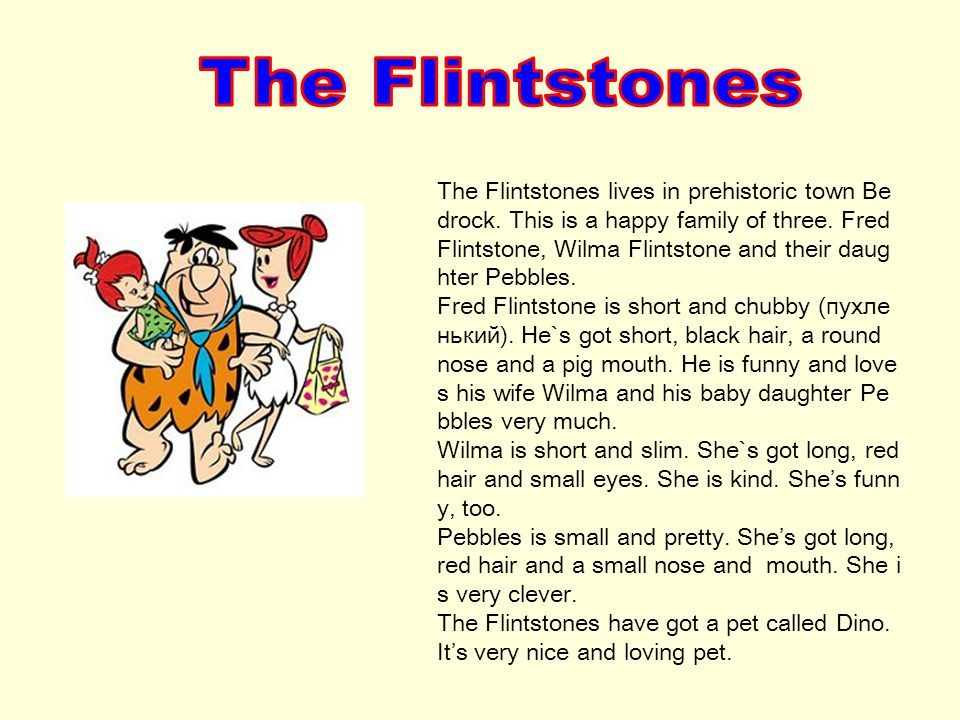 The Flintstones lives in prehistoric town Be drock. This is a happy family of three. Fred Flintstone, Wilma Flintstone and their daug hter Pebbles. Fr