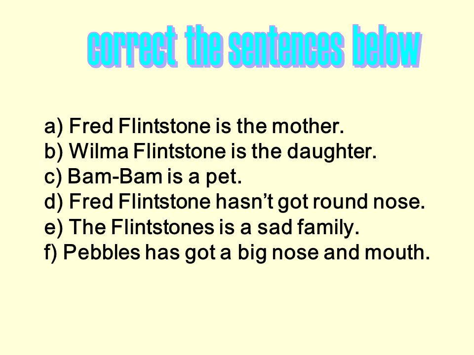 a) Fred Flintstone is the mother. b) Wilma Flintstone is the daughter. c) Bam-Bam is а pet. d) Fred Flintstone hasn't got round nose. e) The Flintston