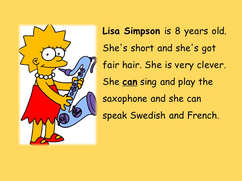 Lisa Simpson is 8 years old. She's short and she's got fair hair. She is very clever. She can sing and play the saxophone and she can speak Swedish an
