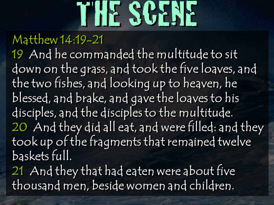 THE SCENE Matthew 14:19-21 19 And he commanded the multitude to sit down on the grass, and took the five loaves, and the two fishes, and looking up to