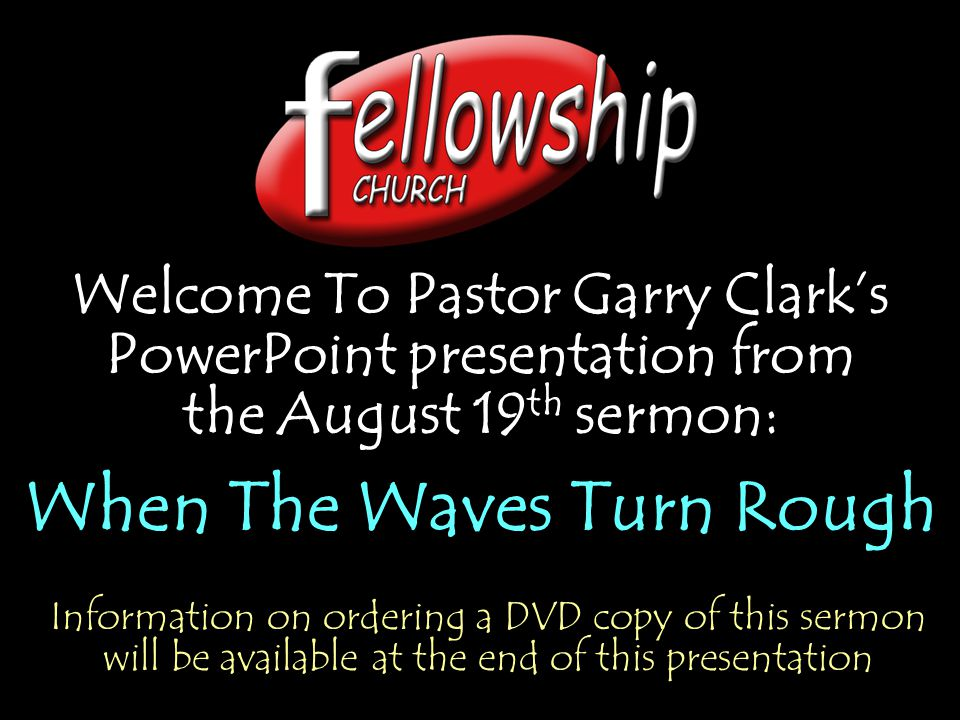 Welcome To Pastor Garry Clark's PowerPoint presentation from the August 19 th sermon: When The Waves Turn Rough Welcome To Pastor Garry Clark's PowerP