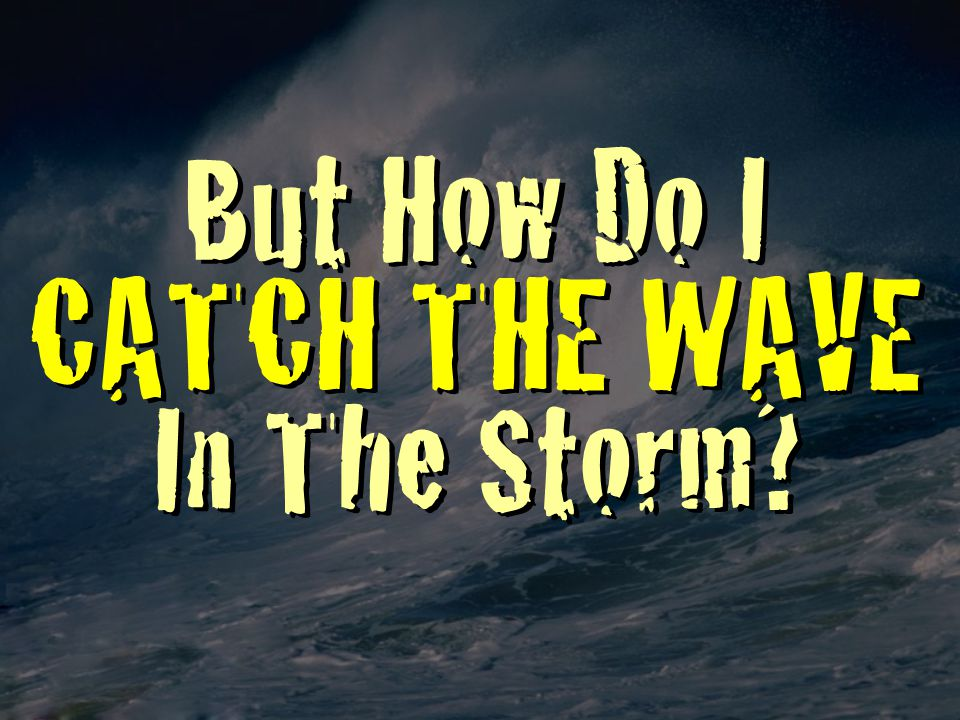 But How Do I CATCH THE WAVE In The Storm?