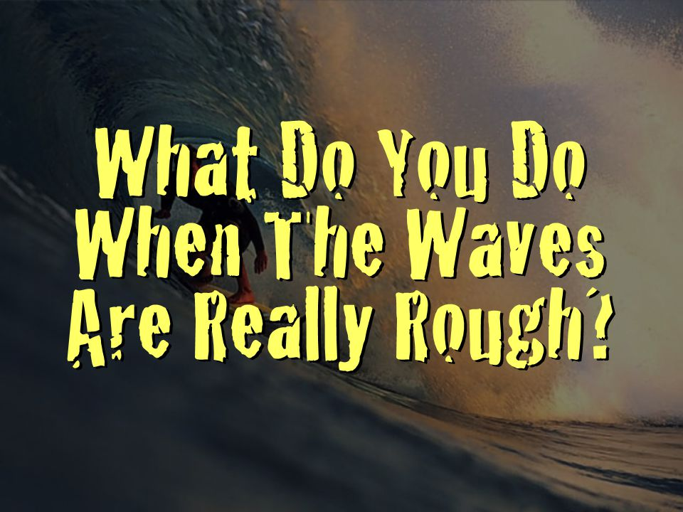 What Do You Do When The Waves Are Really Rough?