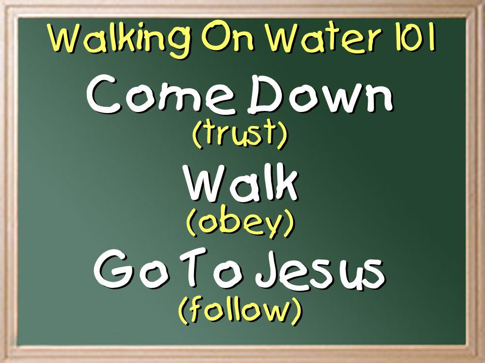 Walking On Water 101 Come Down (trust) Walk (obey) Go To Jesus (follow) Come Down (trust) Walk (obey) Go To Jesus (follow)