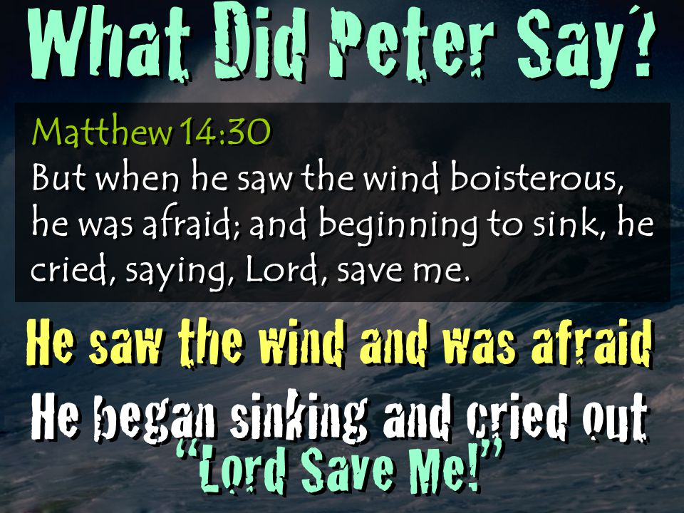Matthew 14:30 But when he saw the wind boisterous, he was afraid; and beginning to sink, he cried, saying, Lord, save me. He saw the wind and was afra