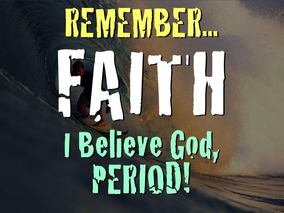 REMEMBER... FAITH I Believe God, PERIOD!