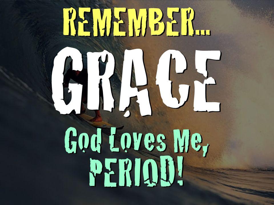 REMEMBER... GRACE God Loves Me, PERIOD!