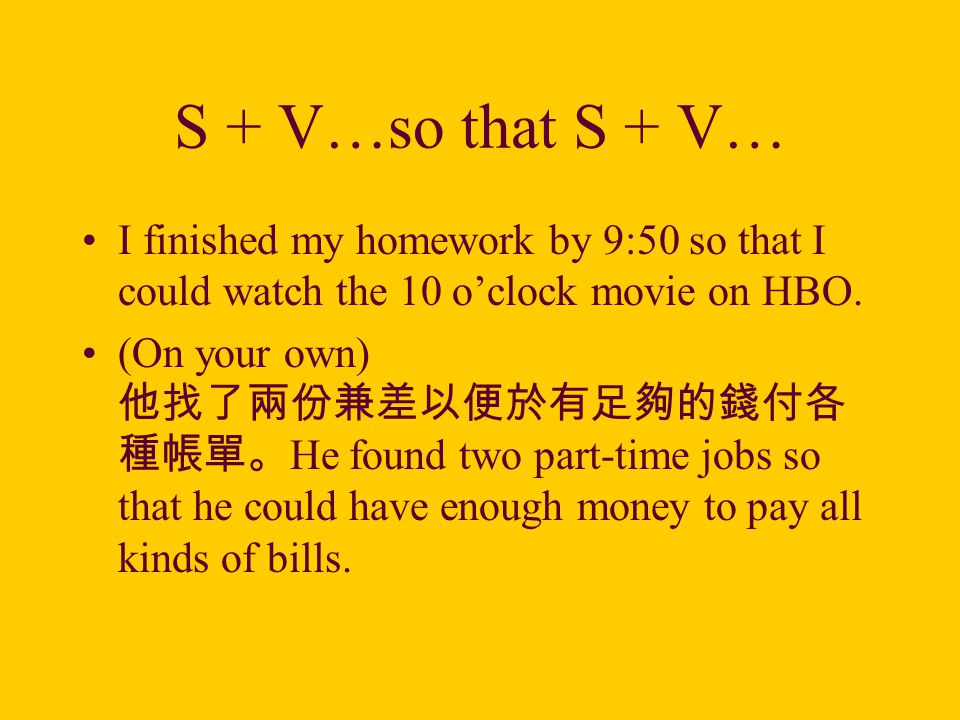 S + V…so that S + V… I finished my homework by 9:50 so that I could watch the 10 o'clock movie on HBO.
