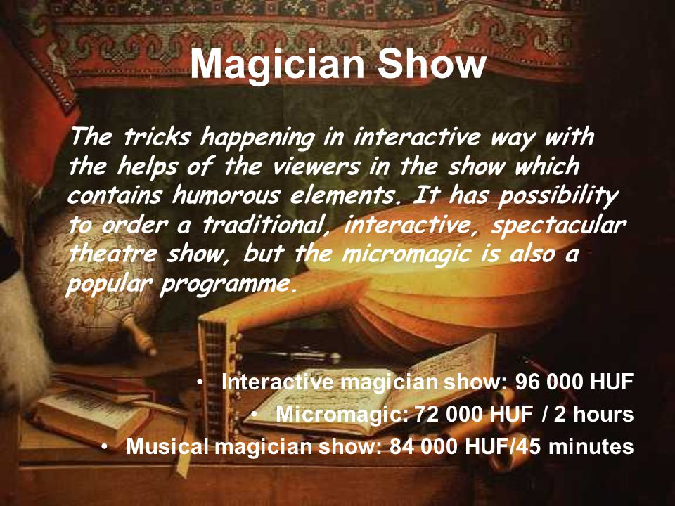 Magician Show The tricks happening in interactive way with the helps of the viewers in the show which contains humorous elements. It has possibility t