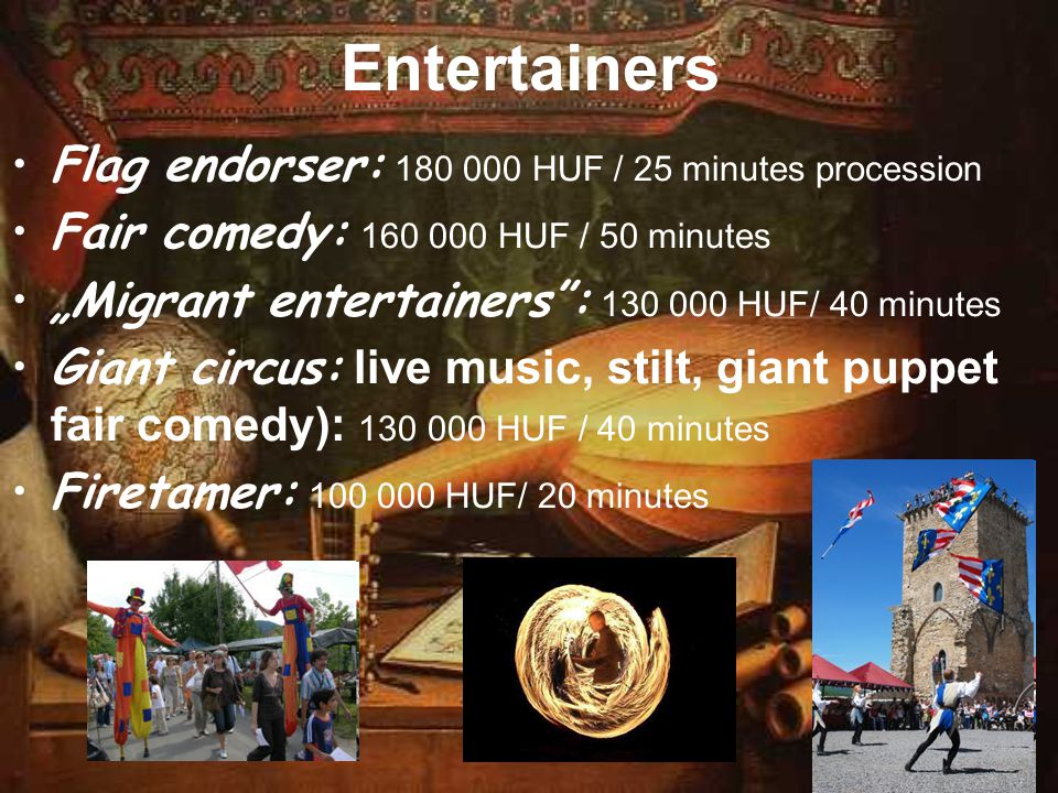 "Entertainers Flag endorser: 180 000 HUF / 25 minutes procession Fair comedy: 160 000 HUF / 50 minutes ""Migrant entertainers"": 130 000 HUF/ 40 minutes"