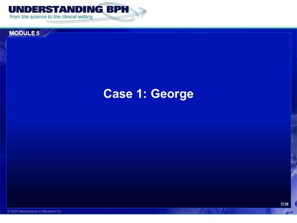 MODULE 5 Case 1: George 22/38 Lab tests:Urinalysis: no abnormal findings PSA: 0.8 ng/mL Blood/Glucose: negative Urethral swab: negative Serum creatinine (optional): 87 μmol/L (higher range of normal) Lab Results PSA = Prostate-Specific Antigen