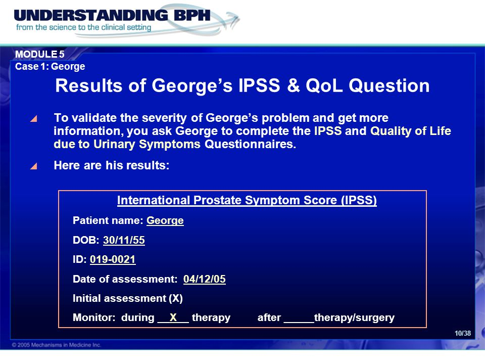 MODULE 5 Case 1: George 10/38 Results of George's IPSS & QoL Question  To validate the severity of George's problem and get more information, you ask
