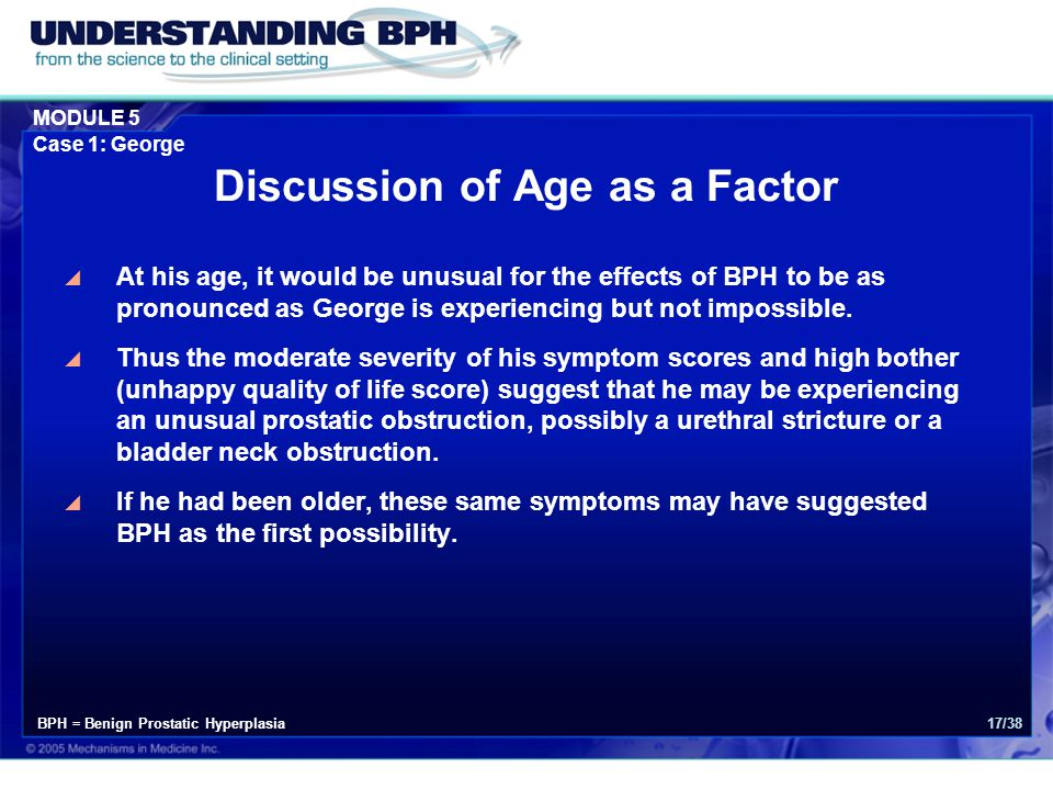 MODULE 5 Case 1: George 17/38 Discussion of Age as a Factor  At his age, it would be unusual for the effects of BPH to be as pronounced as George is