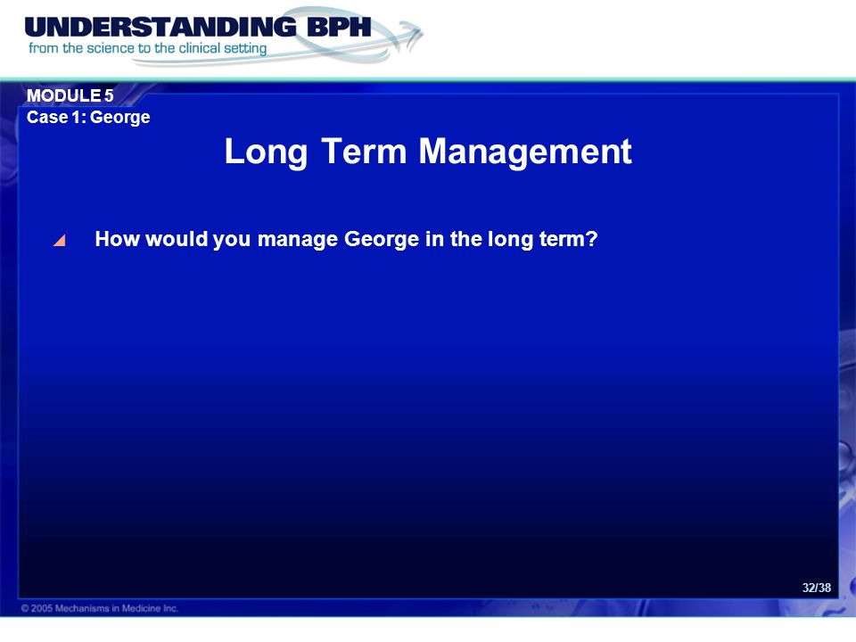 MODULE 5 Case 1: George 32/38 Long Term Management  How would you manage George in the long term?