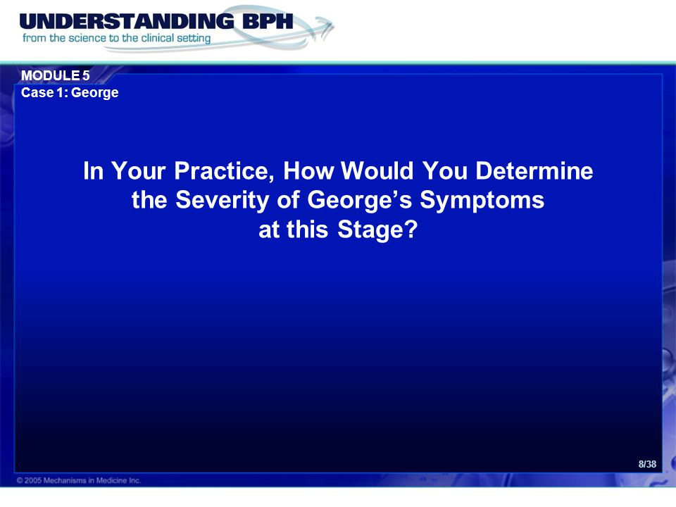 MODULE 5 Case 1: George 9/38 Use of Questionnaires: 1.IPSS (or AUA symptom score) 2.Quality of life question IPSS = International Prostate Symptom Score AUA = American Urological Association