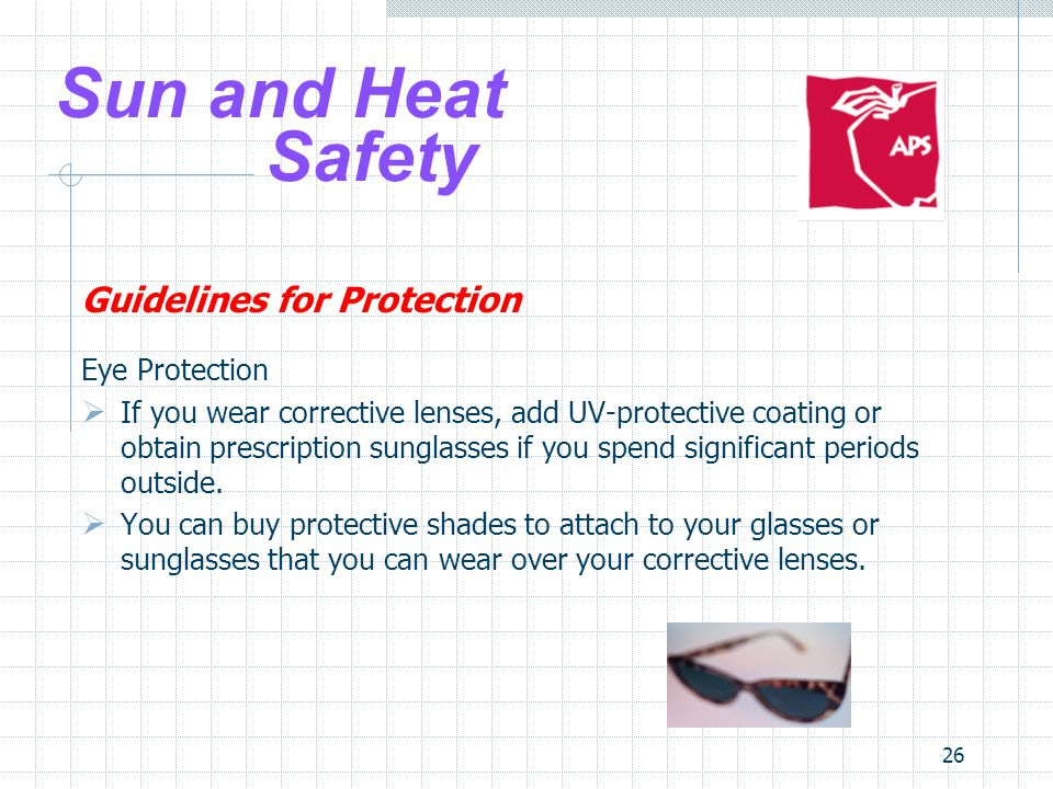 26 Sun and Heat Safety Guidelines for Protection Eye Protection  If you wear corrective lenses, add UV-protective coating or obtain prescription sung