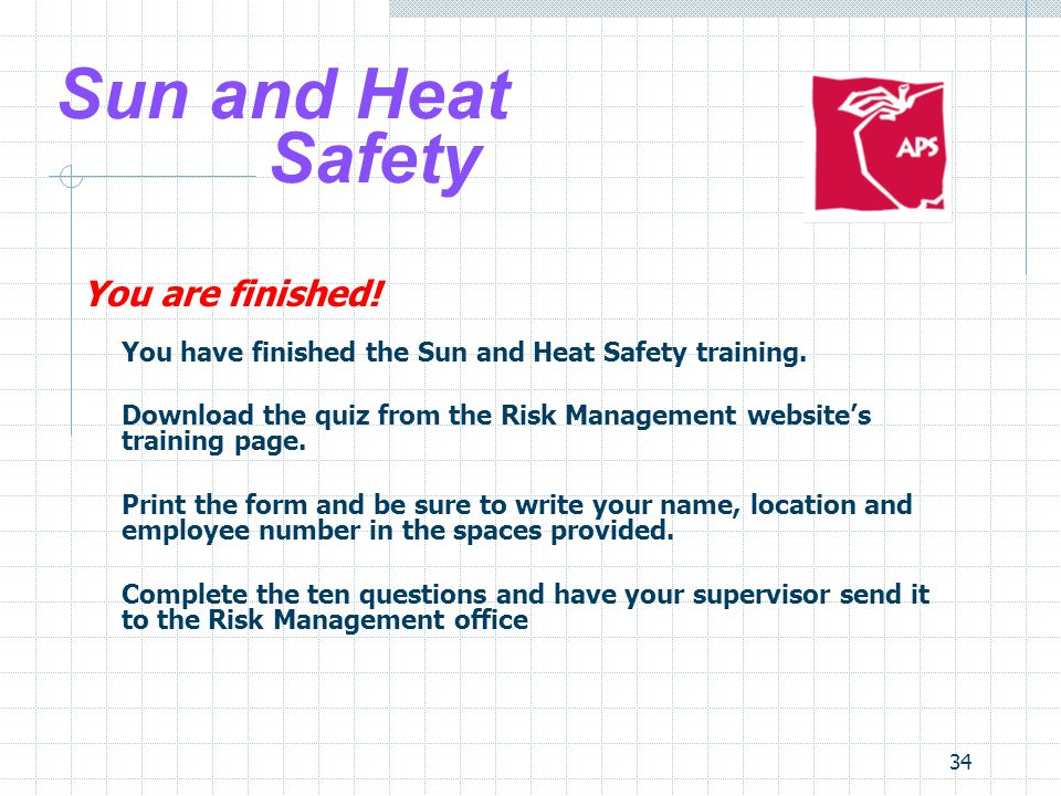 34 Sun and Heat Safety You are finished! You have finished the Sun and Heat Safety training. Download the quiz from the Risk Management website's trai
