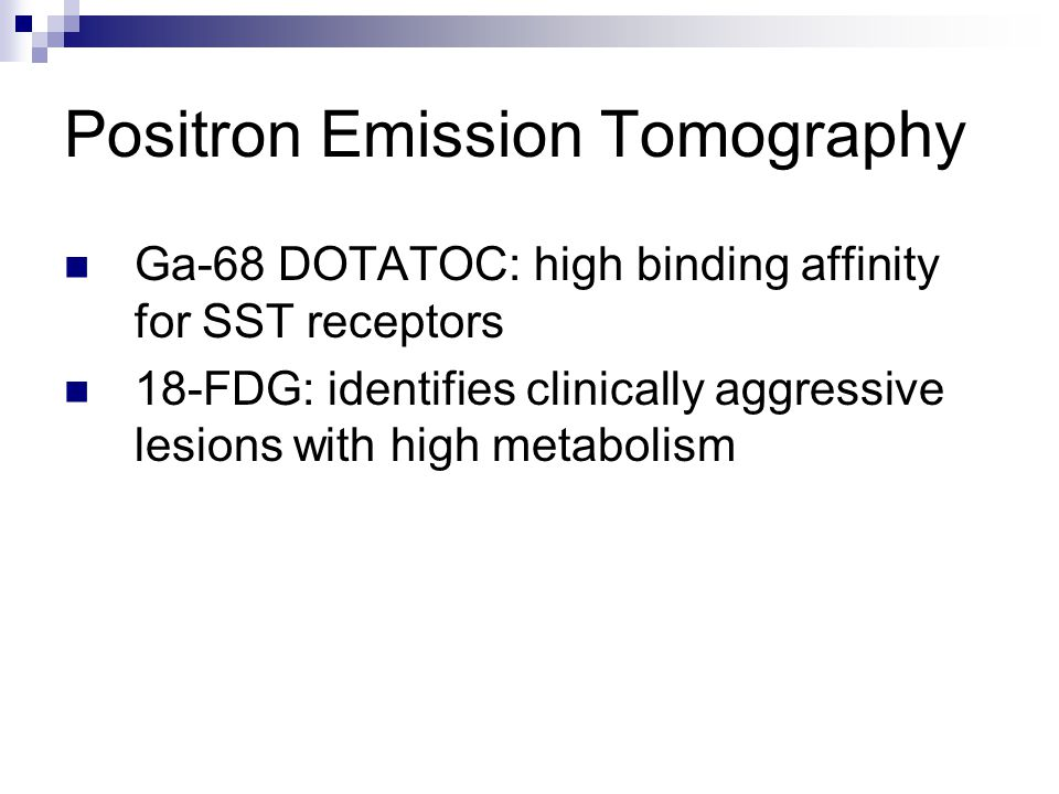 Positron Emission Tomography Ga-68 DOTATOC: high binding affinity for SST receptors 18-FDG: identifies clinically aggressive lesions with high metabol