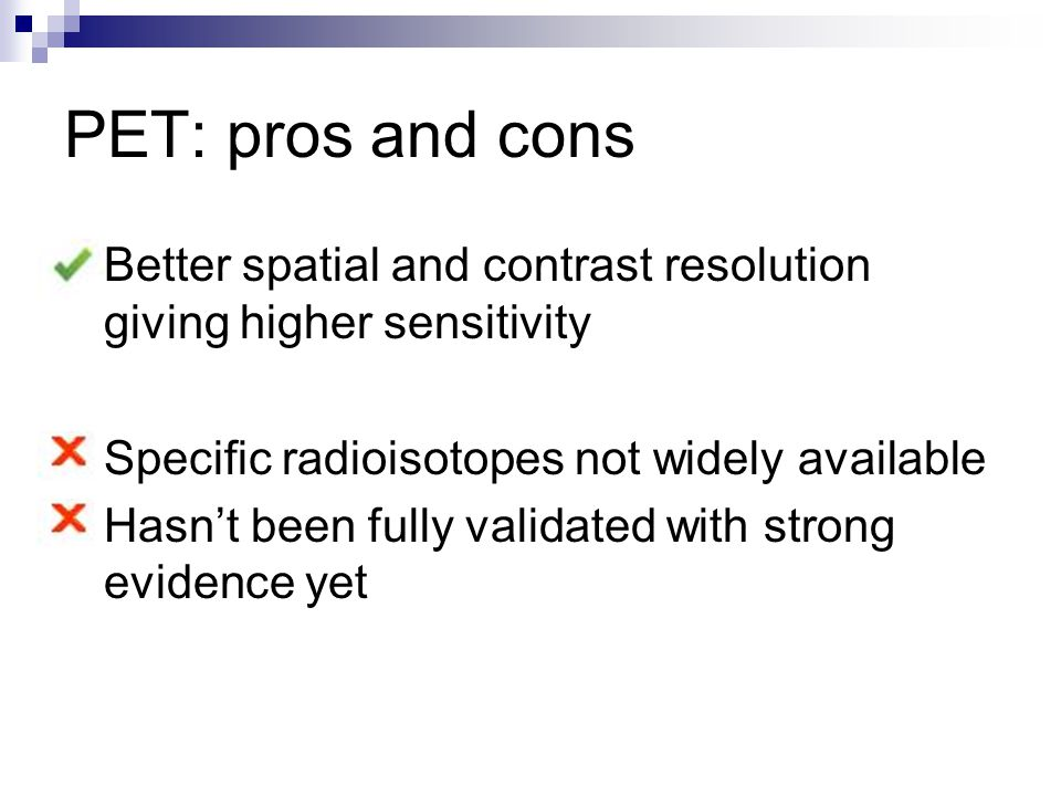 PET: pros and cons Better spatial and contrast resolution giving higher sensitivity Specific radioisotopes not widely available Hasn't been fully validated with strong evidence yet