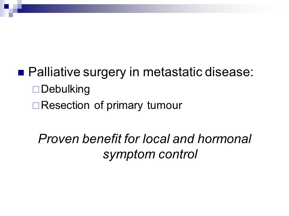 Palliative surgery in metastatic disease:  Debulking  Resection of primary tumour Proven benefit for local and hormonal symptom control