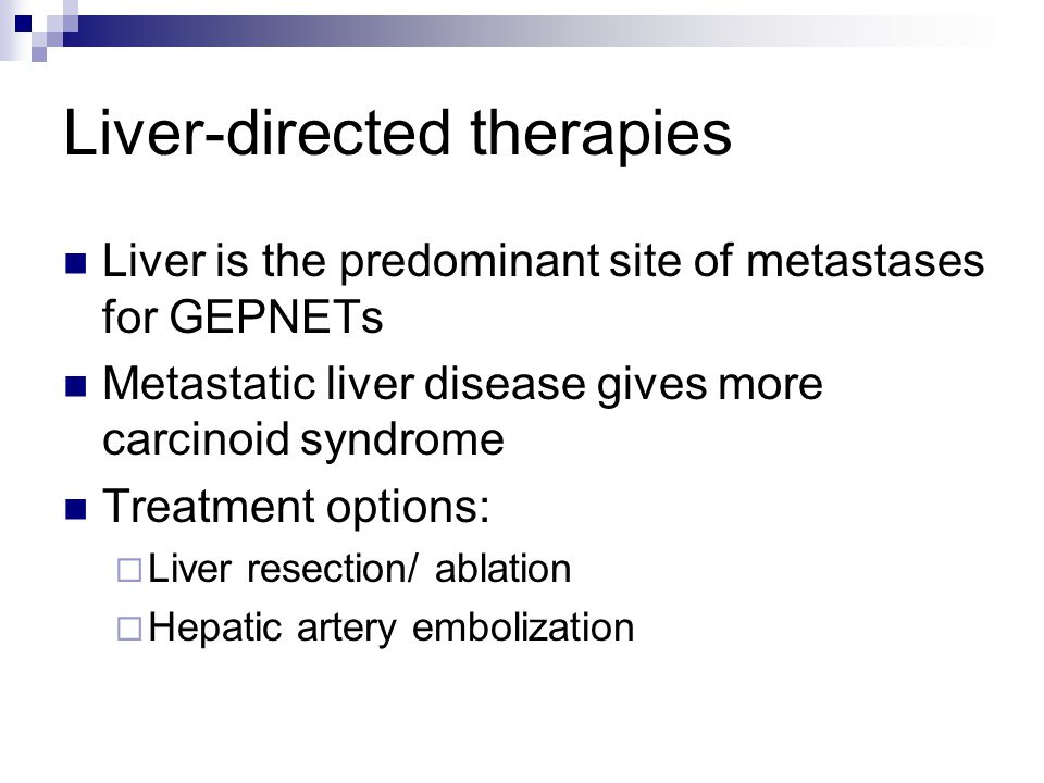 Liver-directed therapies Liver is the predominant site of metastases for GEPNETs Metastatic liver disease gives more carcinoid syndrome Treatment options:  Liver resection/ ablation  Hepatic artery embolization