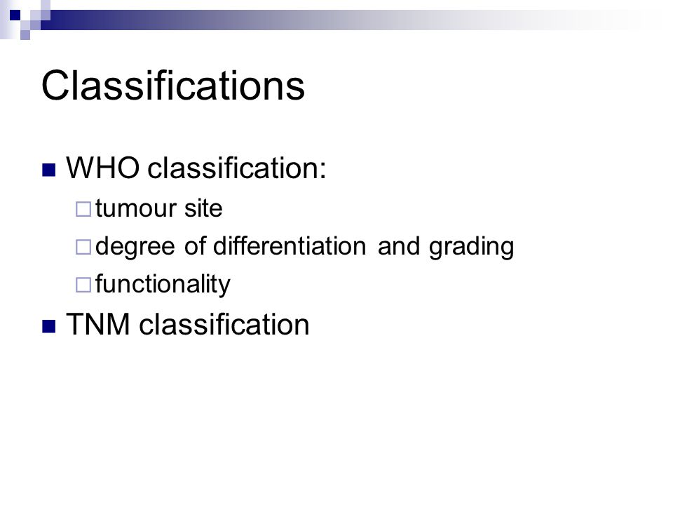 Classifications WHO classification:  tumour site  degree of differentiation and grading  functionality TNM classification