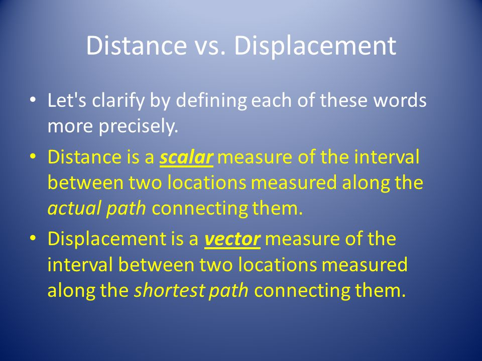 Distance or displacement.There are two ways to answer this question.