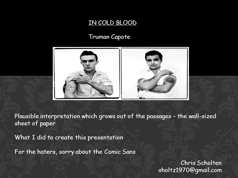 IN COLD BLOOD Truman Capote Chris Scholten sholtz1970@gmail.com Plausible interpretation which grows out of the passages – the wall-sized sheet of paper What I did to create this presentation For the haters, sorry about the Comic Sans