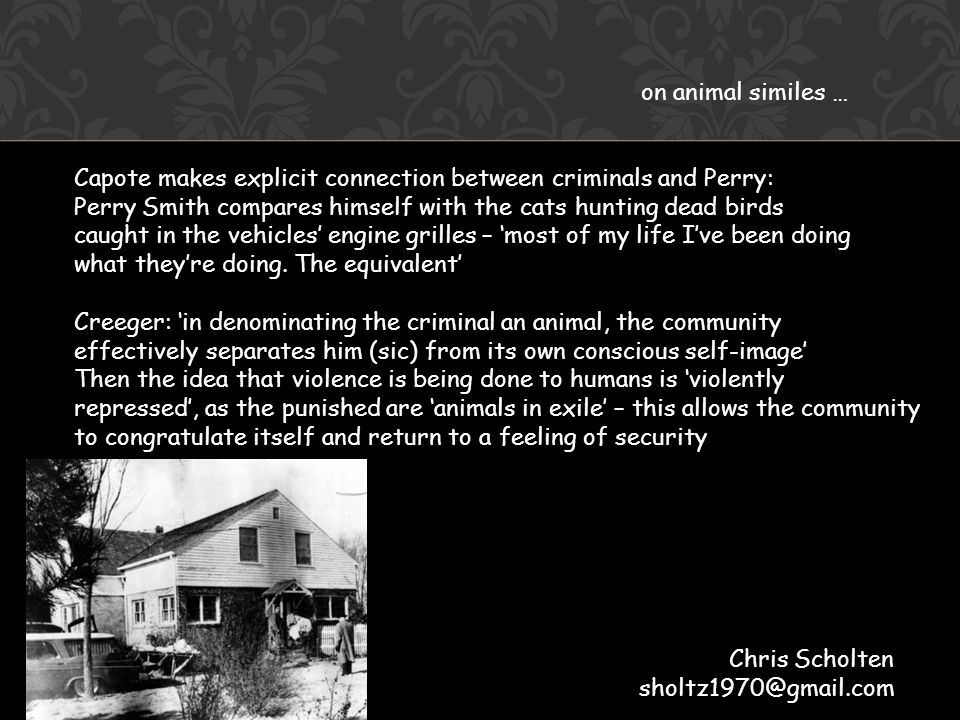 on animal similes … Capote makes explicit connection between criminals and Perry: Perry Smith compares himself with the cats hunting dead birds caught in the vehicles' engine grilles – 'most of my life I've been doing what they're doing.