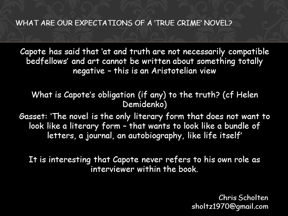 Capote has said that 'at and truth are not necessarily compatible bedfellows' and art cannot be written about something totally negative – this is an Aristotelian view What is Capote's obligation (if any) to the truth.