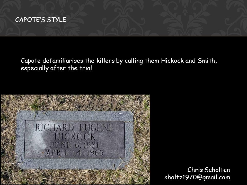29 © 2009 Haileybury Capote defamiliarises the killers by calling them Hickock and Smith, especially after the trial CAPOTE'S STYLE Chris Scholten sholtz1970@gmail.com