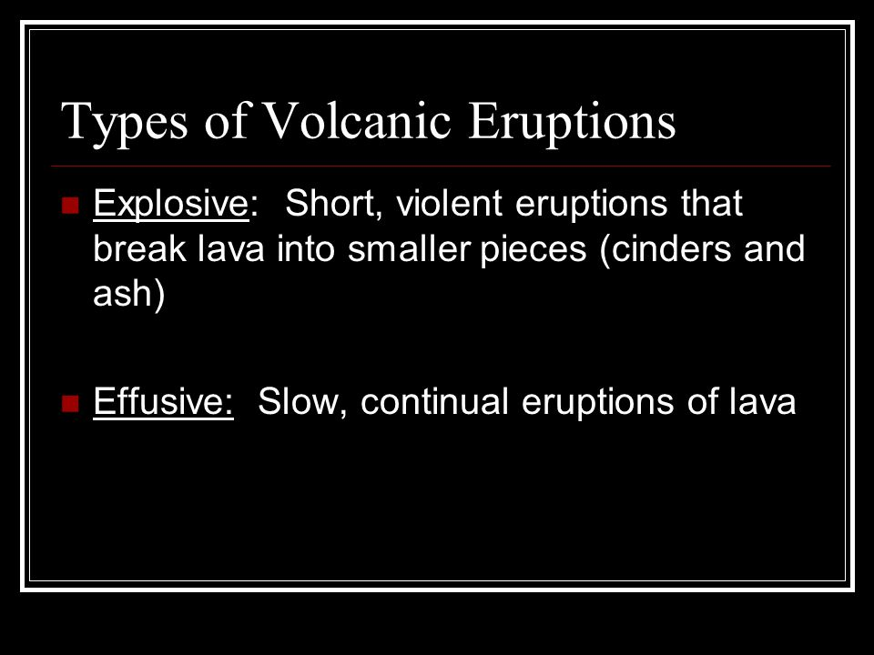 Types of Volcanic Eruptions Explosive: Short, violent eruptions that break lava into smaller pieces (cinders and ash) Effusive: Slow, continual eruptions of lava
