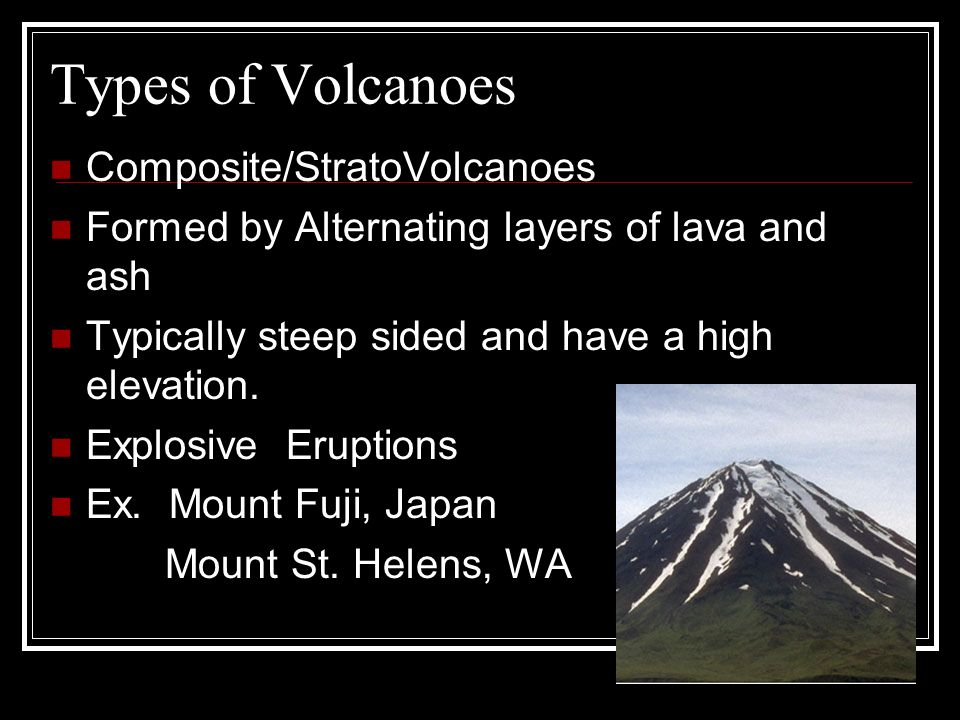 Types of Volcanoes Composite/StratoVolcanoes Formed by Alternating layers of lava and ash Typically steep sided and have a high elevation.