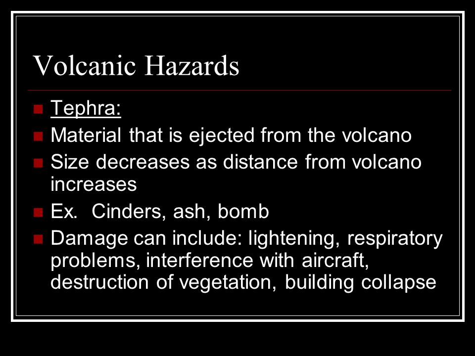 Volcanic Hazards Tephra: Material that is ejected from the volcano Size decreases as distance from volcano increases Ex. Cinders, ash, bomb Damage can
