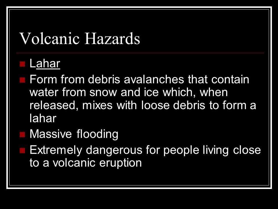 Volcanic Hazards Lahar Form from debris avalanches that contain water from snow and ice which, when released, mixes with loose debris to form a lahar Massive flooding Extremely dangerous for people living close to a volcanic eruption