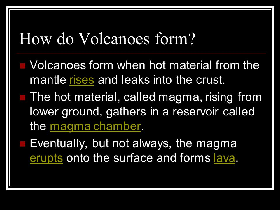 How do Volcanoes form? Volcanoes form when hot material from the mantle rises and leaks into the crust.rises The hot material, called magma, rising fr