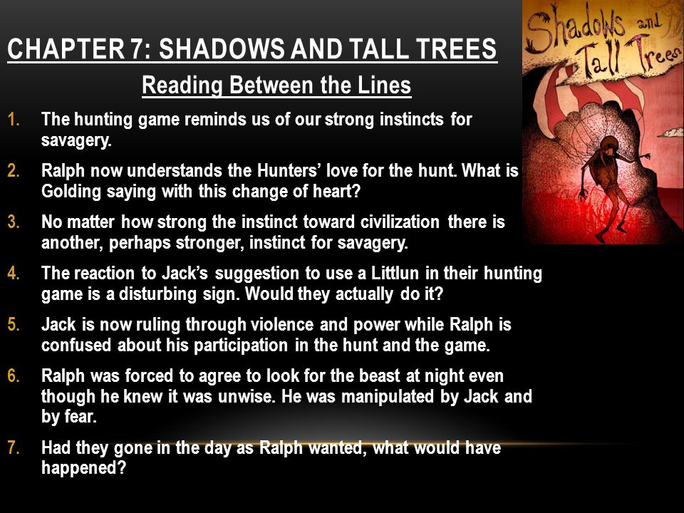 CHAPTER 7: SHADOWS AND TALL TREES Reading Between the Lines 1.The hunting game reminds us of our strong instincts for savagery. 2.Ralph now understand