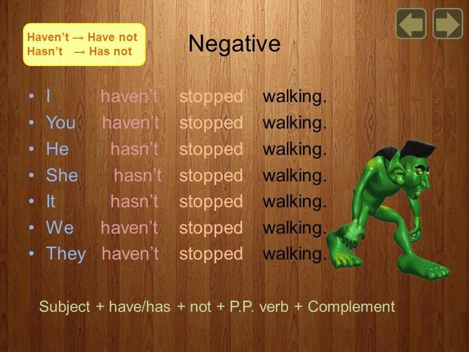 Negative I haven't stoppedwalking. You haven't stoppedwalking.