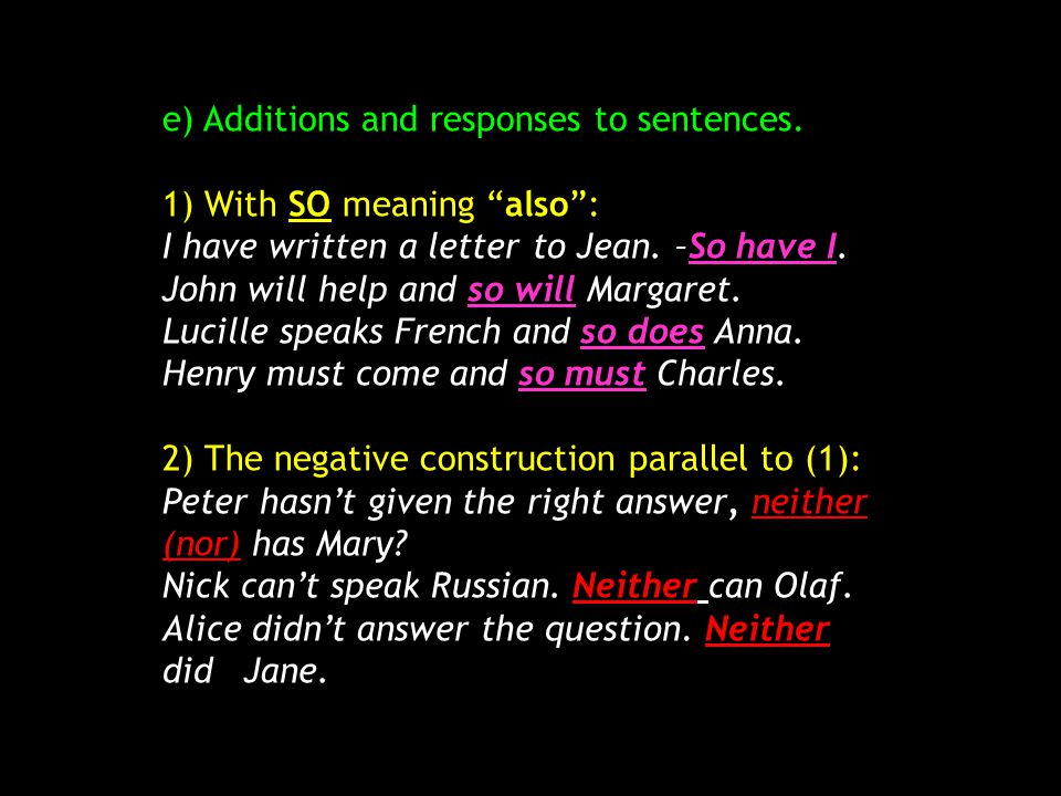 "e) Additions and responses to sentences. 1) With SO meaning ""also"": I have written a letter to Jean. –So have I. John will help and so will Margaret."