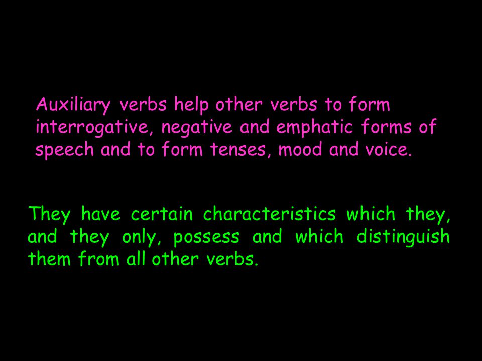 They have certain characteristics which they, and they only, possess and which distinguish them from all other verbs. Auxiliary verbs help other verbs