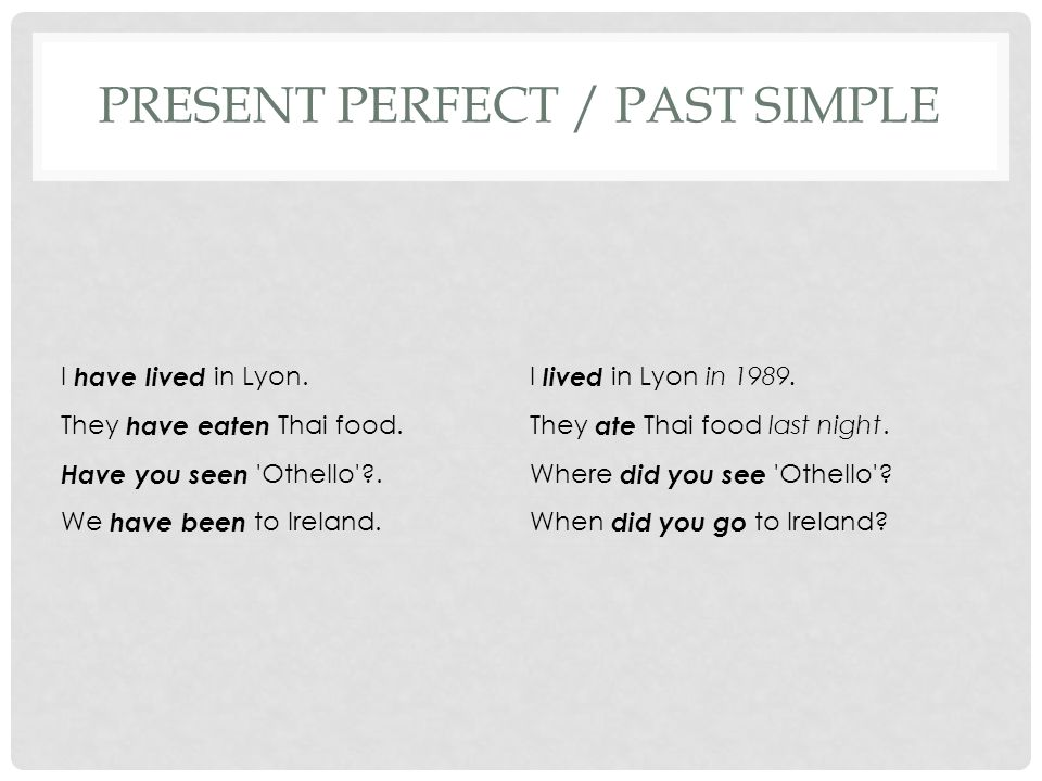 PRESENT PERFECT / PAST SIMPLE I have lived in Lyon.I lived in Lyon in 1989. They have eaten Thai food.They ate Thai food last night. Have you seen 'Ot