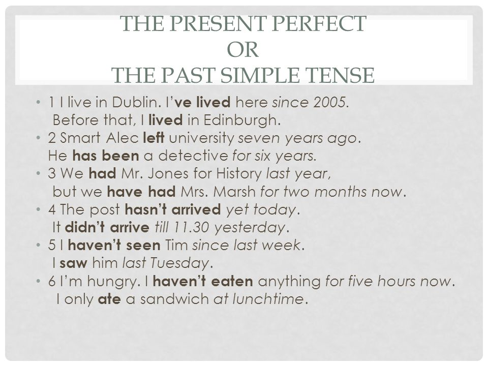 THE PRESENT PERFECT OR THE PAST SIMPLE TENSE 1 I live in Dublin. I' ve lived here since 2005. Before that, I lived in Edinburgh. 2 Smart Alec left uni
