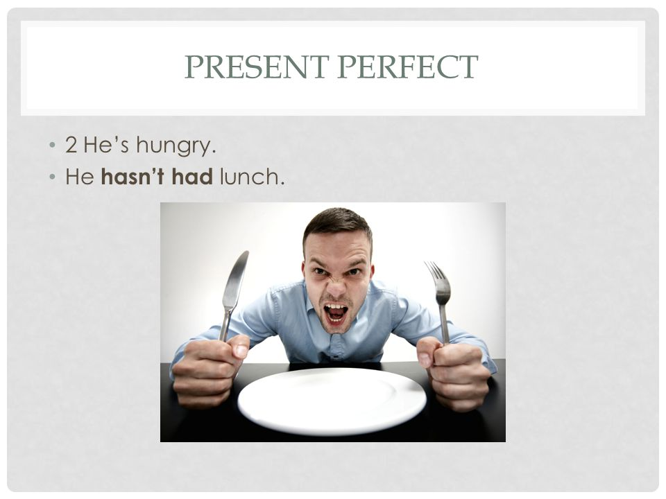 PRESENT PERFECT 2 He's hungry. He hasn't had lunch.