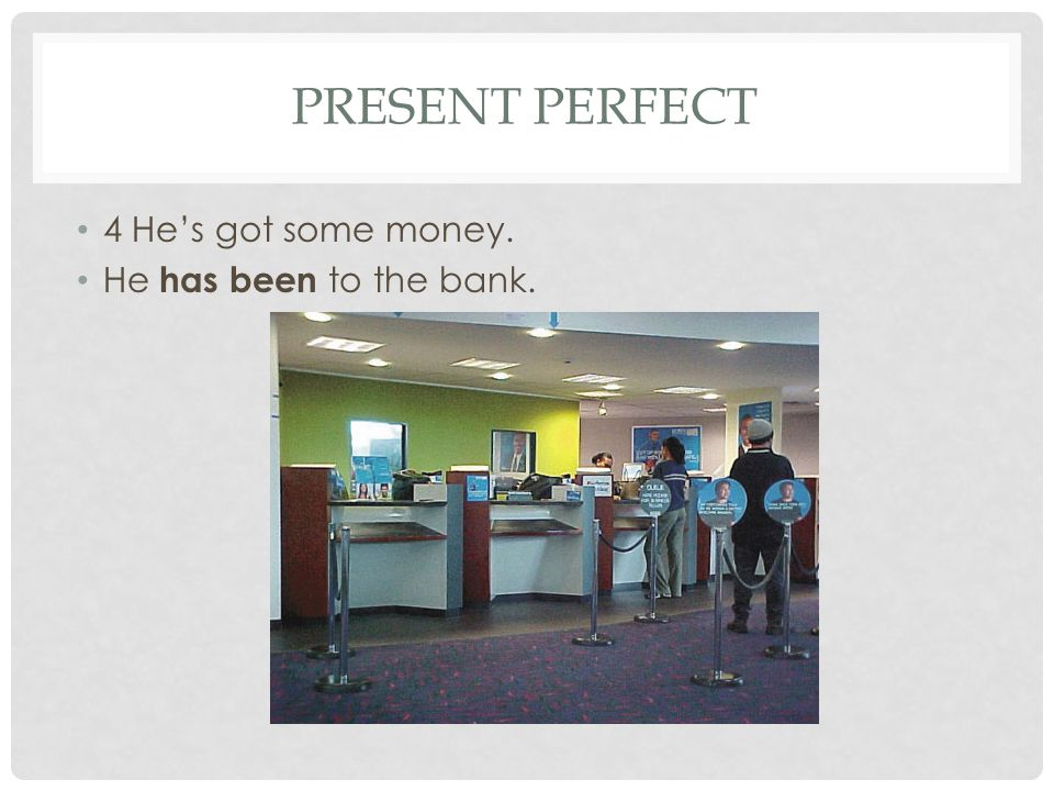 PRESENT PERFECT 4 He's got some money. He has been to the bank.