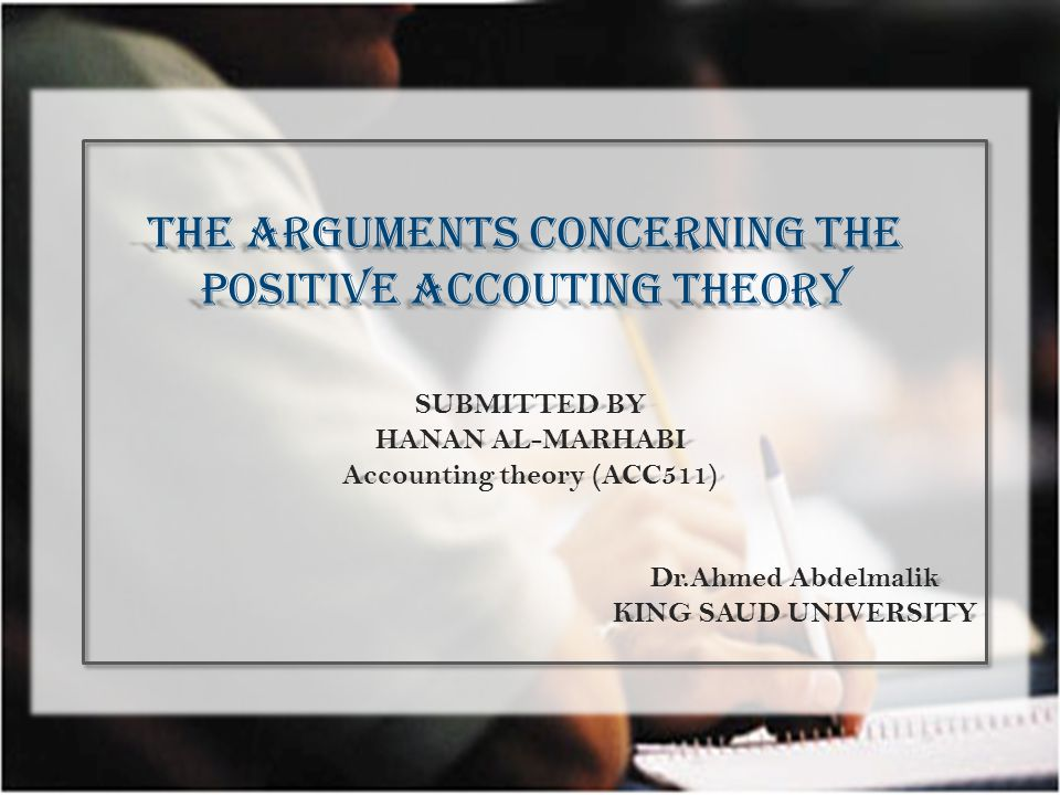 THE ARGUMENTS CONCERNING THE POSITIVE ACCOUTING THEORY SUBMITTED BY HANAN AL-MARHABI Accounting theory (ACC511) Dr.Ahmed Abdelmalik KING SAUD UNIVERSITY