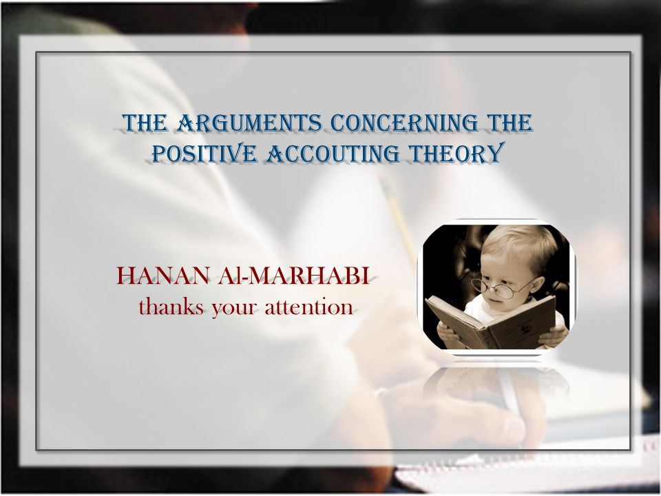 HANAN Al-MARHABI thanks your attention thanks your attention THE ARGUMENTS CONCERNING THE POSITIVE ACCOUTING THEORY