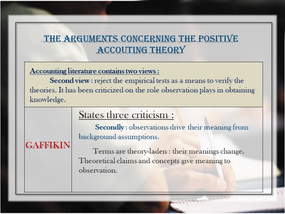 THE ARGUMENTS CONCERNING THE POSITIVE ACCOUTING THEORY Accounting literature contains two views : Second view : reject the empirical tests as a means to verify the theories.